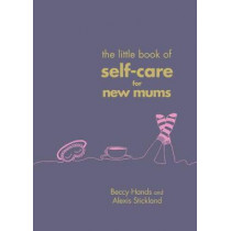 The Little Book of Self-Care for New Mums by Beccy Hands, 9781785041822