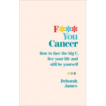 F*** You Cancer: How to face the big C, live your life and still be yourself by Deborah James, 9781785042058