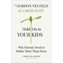 Hold on to Your Kids: Why Parents Need to Matter More Than Peers by Dr Gabor Mate, 9781785042195