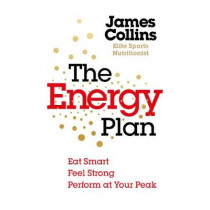 The Energy Plan: Eat Smart, Feel Strong, Perform at Your Peak by James Collins, 9781785042294