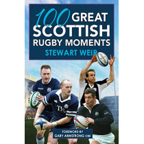100 Great Scottish Rugby Moments by Stewart Weir, 9781785302527