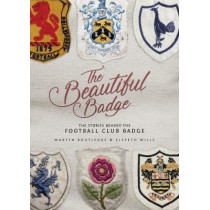 The Beautiful Badge: The Stories Behind the Football Club Badge by Martyn Routledge, 9781785313929