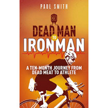 Dead Man to Iron Man: A Ten Month Journey from Dead Meat to Athlete by Paul Smith, 9781785316173
