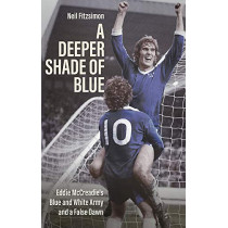 A Deeper Shade of Blue: Eddie Mccreadie's Blue and White Army and a False Dawn by Neil Fitzsimon, 9781785317712