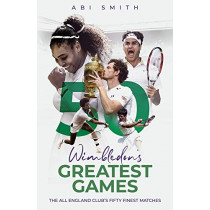 Wimbledon's Greatest Games: The All England Club's Fifty Finest Matches by Abi Smith, 9781785318443
