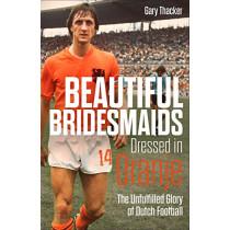 Beautiful Bridesmaids: The Unfulfilled Glory of Dutch Football by Gary Thacker, 9781785318467