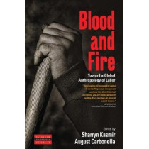 Blood and Fire: Toward a Global Anthropology of Labor by Sharryn Kasmir, 9781785337482