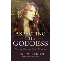 Aspecting the Goddess: Drawing Down the Divine Feminine by Jane Meredith, 9781785356032