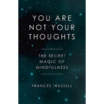 You Are Not Your Thoughts: The Secret Magic of Mindfulness by Frances Trussell, 9781785358166
