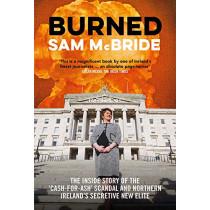 Burned: The Inside Story of the `Cash-for-Ash' Scandal and Northern Ireland's Secretive New Elite by Sam McBride, 9781785372698