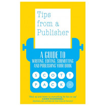 Tips from a Publisher: A Guide to Writing, Editing, Submitting and Publishing Your Book by Scott Pack, 9781785631443
