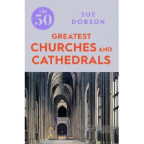 The 50 Greatest Churches and Cathedrals by Sue Dobson, 9781785782831