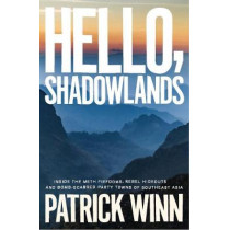 Hello, Shadowlands: Inside the Meth Fiefdoms, Rebel Hideouts and Bomb-Scarred Party Towns of Southeast Asia by Patrick Winn, 9781785784798