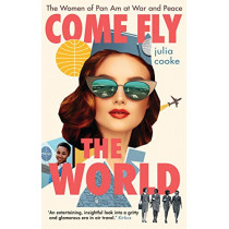 Come Fly the World: The Women of Pan Am at War and Peace by Julia Cooke, 9781785786884