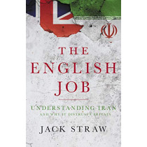 The English Job: Understanding Iran and Why It Distrusts Britain by Jack Straw, 9781785903991