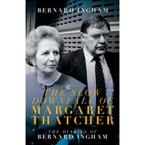 The The Slow Downfall of Margaret Thatcher: The Diaries of Bernard Ingham by Bernard Ingham, 9781785904783