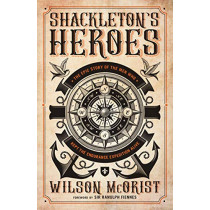 Shackleton's Heroes: The Epic Story of the Men Who Kept the Endurance Expedition Alive by Wilson McOrist, 9781785904868