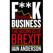 F**k Business: The Business of Brexit by Iain Anderson, 9781785905322