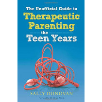 The Unofficial Guide to Therapeutic Parenting - The Teen Years by Sally Donovan, 9781785921742