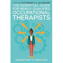 The Essential Guide for Newly Qualified Occupational Therapists: Transition to Practice by Ruth Parker, 9781785922688