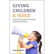 Giving Children a Voice: A Step-by-Step Guide to Promoting Child-Centred Practice by Sam Frankel, 9781785922787