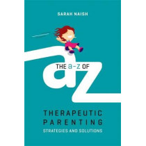 The A-Z of Therapeutic Parenting: Strategies and Solutions by Sarah Naish, 9781785923760