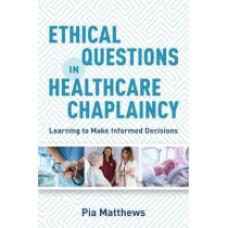 Ethical Questions in Healthcare Chaplaincy: Learning to Make Informed Decisions by Pia Matthews, 9781785924217