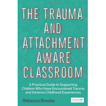 The Trauma and Attachment-Aware Classroom: A Practical Guide to Supporting Children Who Have Encountered Trauma and Adverse Childhood Experiences by Rebecca Brooks, 9781785925580