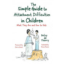 The Simple Guide to Attachment Difficulties in Children: What They are and How to Help by Betsy de de Thierry, 9781785926396