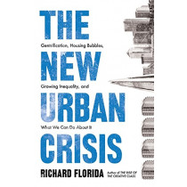 The New Urban Crisis: Gentrification, Housing Bubbles, Growing Inequality, and What We Can Do About It by Richard Florida, 9781786074010