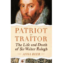 Patriot or Traitor: The Life and Death of Sir Walter Ralegh by Anna Beer, 9781786074348