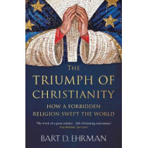 The Triumph of Christianity: How a Forbidden Religion Swept the World by Bart D. Ehrman, 9781786074836