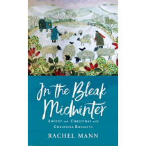 In the Bleak Midwinter: Advent and Christmas with Christina Rossetti by Rachel Mann, 9781786221629