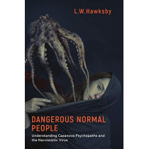 Dangerous Normal People: Understanding Casanova Psychopaths and the Narcissistic Virus by L.W. Hawksby, 9781786236012