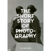 The Short Story of Photography: A Pocket Guide to Key Genres, Works, Themes & Techniques by Ian Haydn Smith, 9781786272010