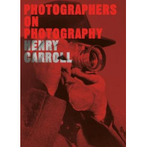 Photographers on Photography: How the Masters See, Think and Shoot by Henry Carroll, 9781786273185