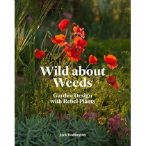 Wild about Weeds: Garden Design with Rebel Plants by Jack Wallington, 9781786275301