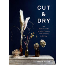 Cut & Dry: A modern guide to drying and styling flowers by Carolyn Dunster, 9781786278890