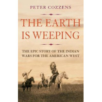 The Earth is Weeping: The Epic Story of the Indian Wars for the American West by Peter Cozzens, 9781786491510