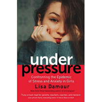 Under Pressure: Confronting the Epidemic of Stress and Anxiety in Girls by Lisa Damour, 9781786493965