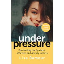 Under Pressure: Confronting the Epidemic of Stress and Anxiety in Girls by Lisa Damour, 9781786493972
