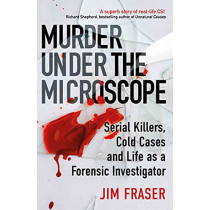 Murder Under the Microscope: Serial Killers, Cold Cases and Life as a Forensic Investigator by James Fraser, 9781786495952