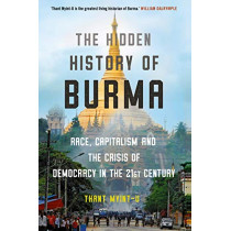 The Hidden History of Burma: Race, Capitalism, and the Crisis of Democracy in the 21st Century by Thant Myint-U, 9781786497871