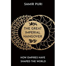 The Great Imperial Hangover: How Empires Have Shaped the World by Samir Puri, 9781786498328