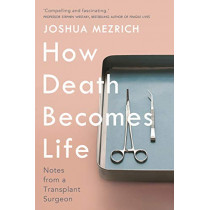 How Death Becomes Life: Notes from a Transplant Surgeon by Joshua Mezrich, 9781786498861