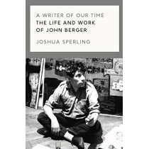 A Writer of Our Time: The Life and Work of John Berger by Joshua Sperling, 9781786637420