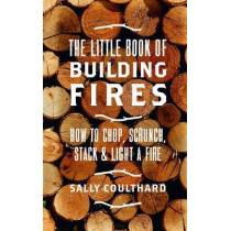 The Little Book of Building Fires: How to Chop, Scrunch, Stack and Light a Fire by Sally Coulthard, 9781786696472