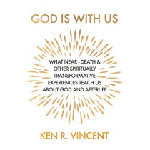 God is With Us: What Near-Death and Other Spiritually Transformative Experiences Teach Us About God and Afterlife by Ken R Vincent, 9781786771018