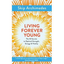 Living Forever Young: The 10 Secrets to Optimal Strength, Energy & Vitality by Skip Archimedes, 9781786781369