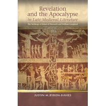 Revelation and the Apocalypse in Late Medieval Literature: the Writings of Julian of Norwich and William Langland by Justin M. Byron-Davies, 9781786835161